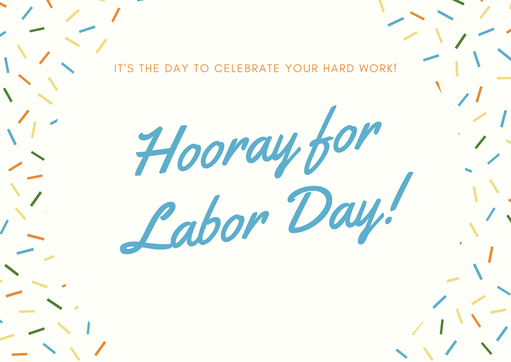 It's the day to celebrate your hard work. Hooray for Labor Day!